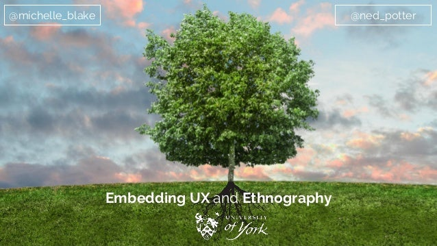 Embedding UX and Ethnography @michelle_blake @ned_potter