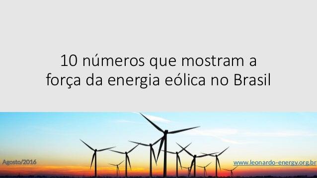 10 números que mostram a força da energia eólica no Brasil Agosto/2016 www.leonardo-energy.org.br