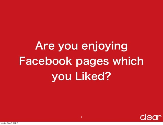 Are you enjoying Facebook pages which you Liked? 1 13年9月28日土曜日