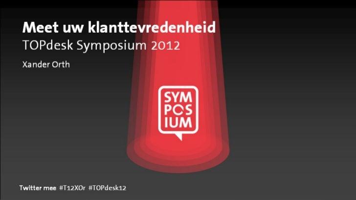 Meet uw klanttevredenheidTOPdesk Symposium 2012Xander OrthTwitter mee #T12XOr #TOPdesk12