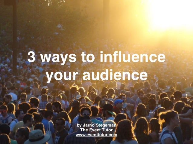 3 ways to influence your audience by Jarno Stegeman The Event Tutor www.eventtutor.com
