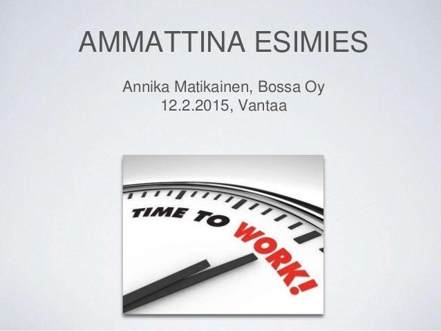 AMMATTINA ESIMIES Annika Matikainen, Bossa Oy 12.2.2015, Vantaa