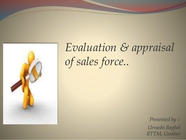 Evaluation & appraisal of sales force.. Presented by :- Urvashi Baghel IITTM, Gwalior