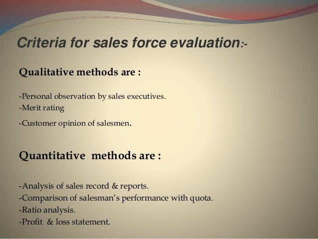 Criteria for sales force evaluation:- Qualitative methods are : -Personal observation by sales executives. -Merit rating -...