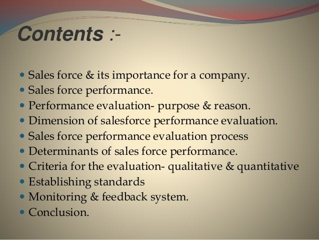 Contents :-  Sales force & its importance for a company.  Sales force performance.  Performance evaluation- purpose & r...