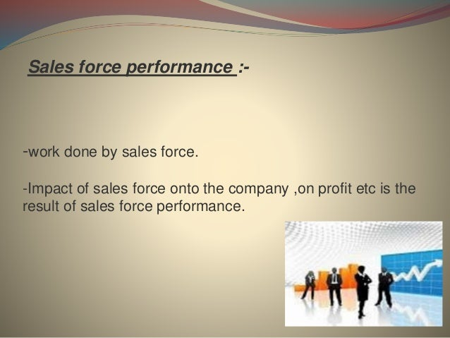 Sales force performance :- -work done by sales force. -Impact of sales force onto the company ,on profit etc is the result...
