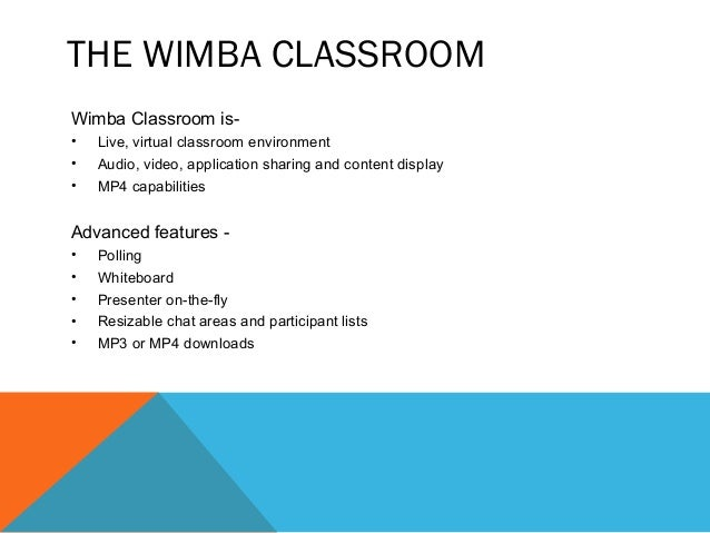 THE WIMBA CLASSROOM Wimba Classroom is- • Live, virtual classroom environment • Audio, video, application sharing and cont...