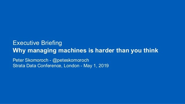 Executive Briefing Why managing machines is harder than you think Peter Skomoroch - @peteskomoroch Strata Data Conference,...