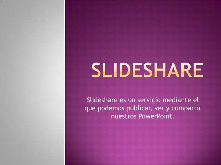 Slideshare es un servicio mediante el que podemos publicar, ver y compartir          nuestros PowerPoint.