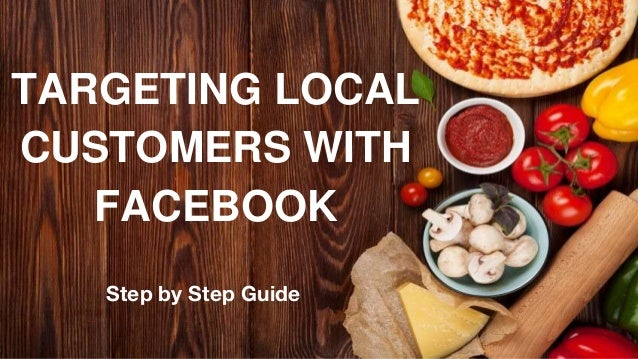 Step by Step Guide TARGETING LOCAL CUSTOMERS WITH FACEBOOK