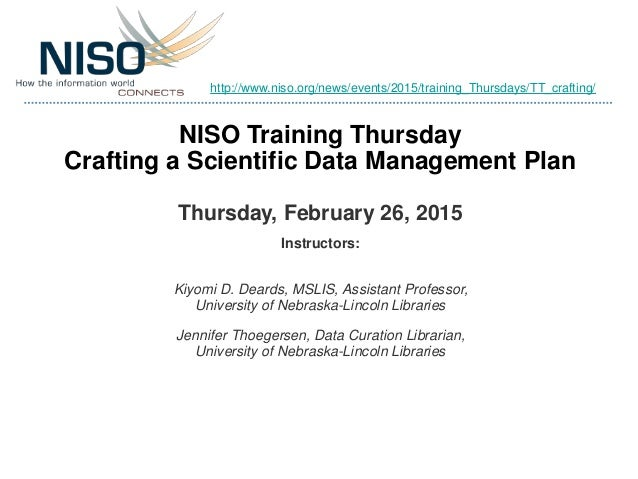 NISO Training Thursday Crafting a Scientific Data Management Plan Thursday, February 26, 2015 Instructors: Kiyomi D. Deard...