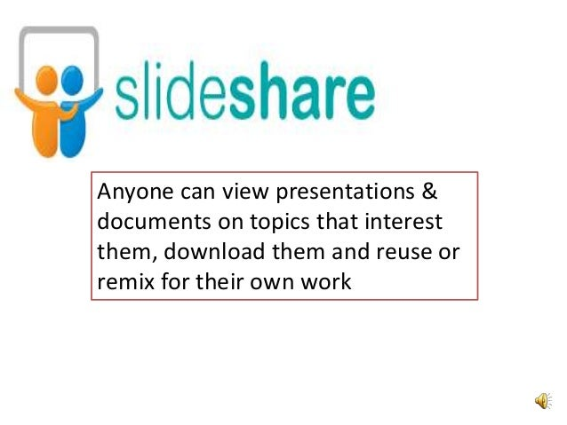 Anyone can view presentations & documents on topics that interest them, download them and reuse or remix for their own wor...