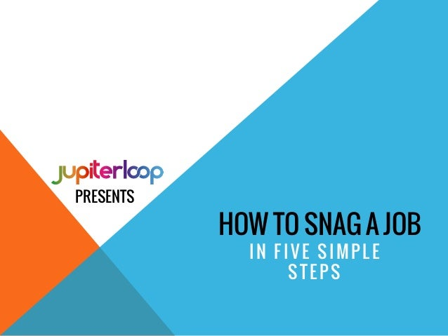 HOW TO SNAG A JOB IN FIVE SIMPLE STEPS PRESENTS