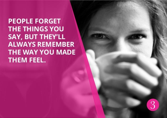 People forget the things you say, but they'll always remember the way you made them feel. 3
