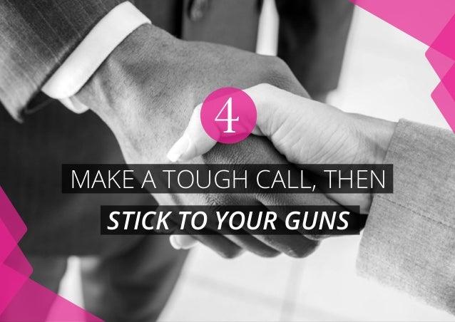 MAKE A TOUGH CALL, THEN STICK TO YOUR GUNS 4