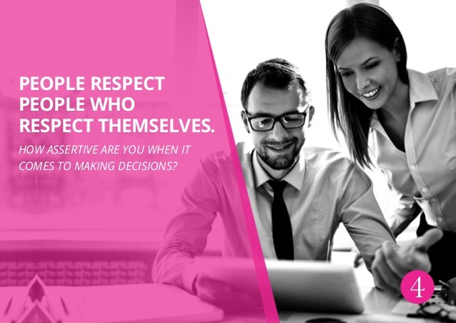 4 People respect people who respect themselves. How assertive are you when it comes to making decisions?