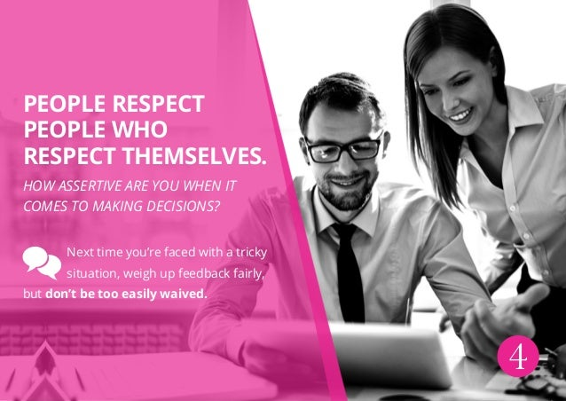 4 People respect people who respect themselves. How assertive are you when it comes to making decisions? Next time you're ...