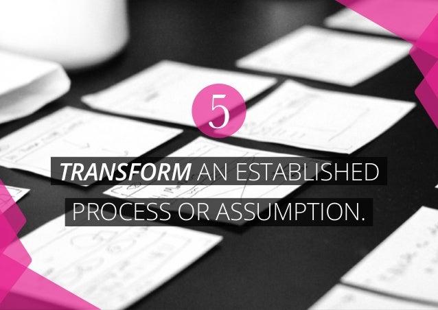 TRANSFORM AN ESTABLISHED PROCESS or ASSUMPTION. 5