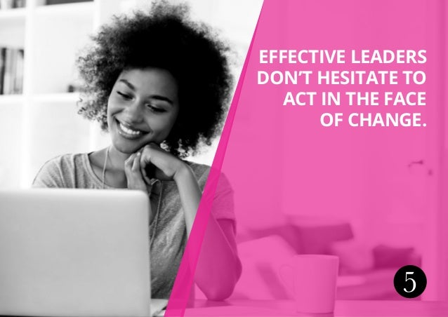 5 Effective leaders don't hesitate to act in the face of change.