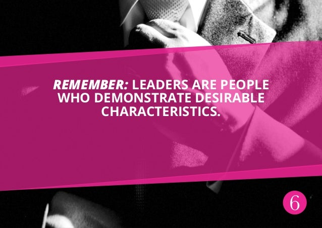 6 Remember: leaders are people who demonstrate desirable characteristics.
