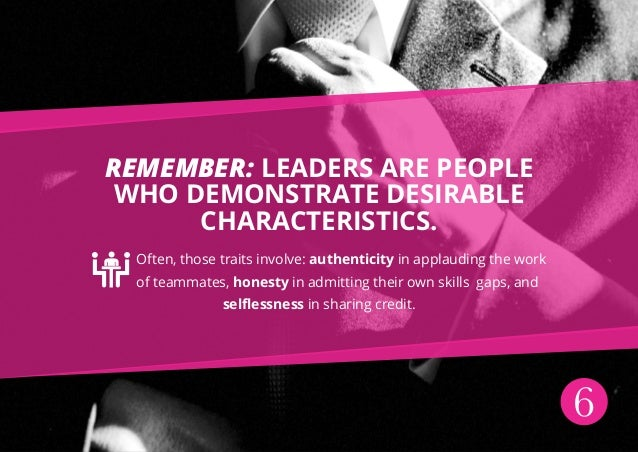 6 Remember: leaders are people who demonstrate desirable characteristics. Often, those traits involve: authenticity in app...