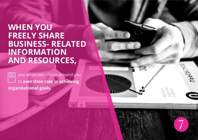 When you freely share business- related information and resources, you empower those around you to own their role in achie...