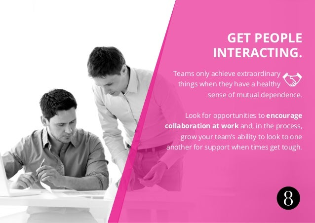 Get people interacting. Teams only achieve extraordinary things when they have a healthy sense of mutual dependence. Look ...