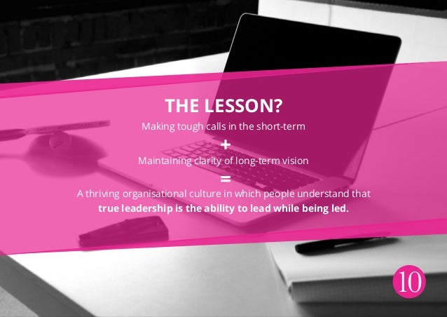 10 The lesson? Making tough calls in the short-term Maintaining clarity of long-term vision A thriving organisational cult...