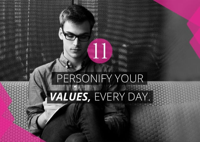 PERSONIFY YOUR VALUES, EVERY DAY. 11