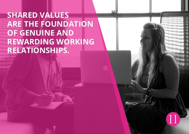 Shared values are the foundation of genuine and rewarding working relationships. 11