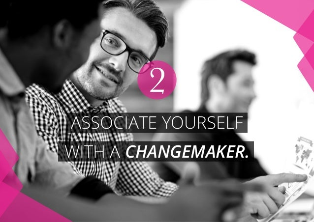 ASSOCIATE YOURSELF WITH A CHANGEMAKER. 2