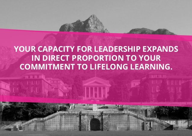 Your capacity for leadership expands in direct proportion to your commitment to lifelong learning.
