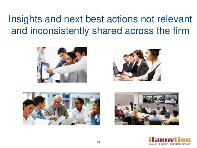 13 Insights and next best actions not relevant and inconsistently shared across the firm