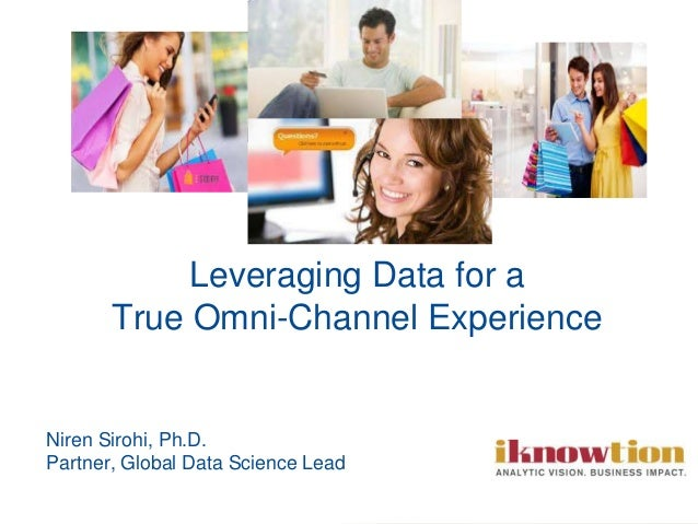 Niren Sirohi, Ph.D. Partner, Global Data Science Lead Leveraging Data for a True Omni-Channel Experience