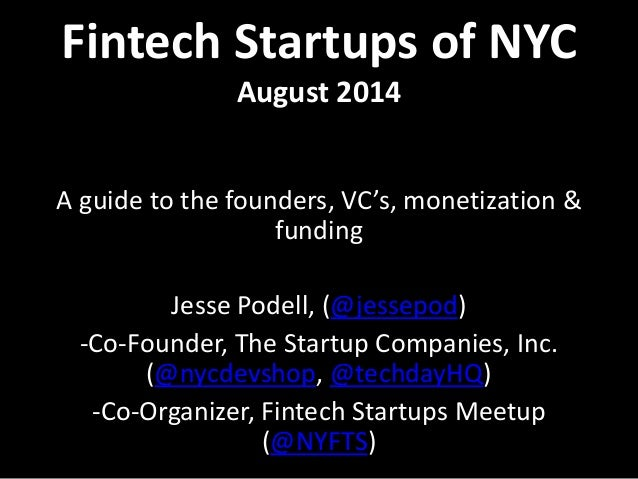 Fintech Startups of NYC  August 2014  A guide to the founders, VC's, monetization &  funding  Jesse Podell, (@jessepod)  -...