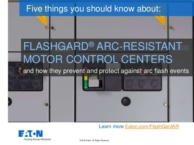 © 2016 Eaton. All Rights Reserved.. FLASHGARD® ARC-RESISTANT MOTOR CONTROL CENTERS Five things you should know about: Lear...