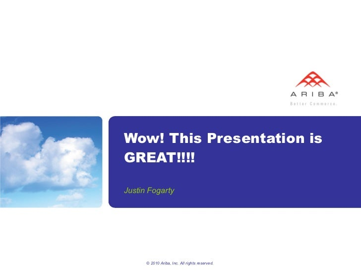 Wow! This Presentation is GREAT!!!! Justin Fogarty © 2010 Ariba, Inc. All rights reserved.