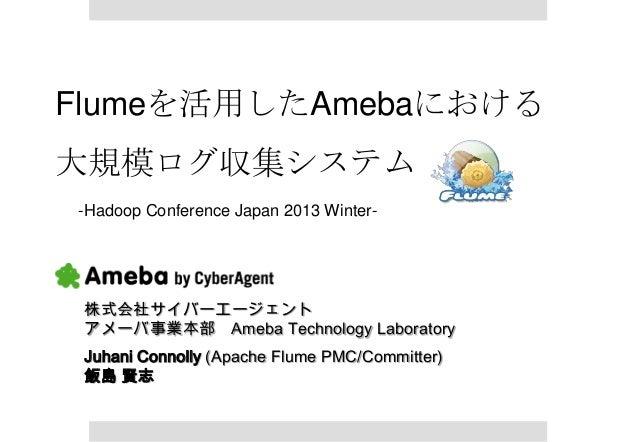 Flumeを活用したAmebaにおける大規模ログ収集システム-Hadoop Conference Japan 2013 Winter- 株式会社サイバーエージェント アメーバ事業本部 Ameba Technology Laboratory Ju...