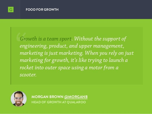 FOOD FOR GROWTH MORGAN BROWN @MORGANB HEAD OF GROWTH AT QUALAROO Growth is a team sport. Without the support of engineerin...