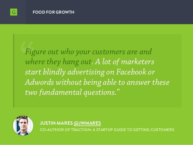 FOOD FOR GROWTH JUSTIN MARES @JWMARES CO-AUTHOR OF TRACTION: A STARTUP GUIDE TO GETTING CUSTOMERS Figure out who your cust...