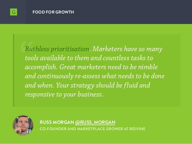FOOD FOR GROWTH RUSS MORGAN @RUSS_MORGAN CO-FOUNDER AND MARKETPLACE GROWER AT BIDVINE Ruthless prioritisation. Marketers h...