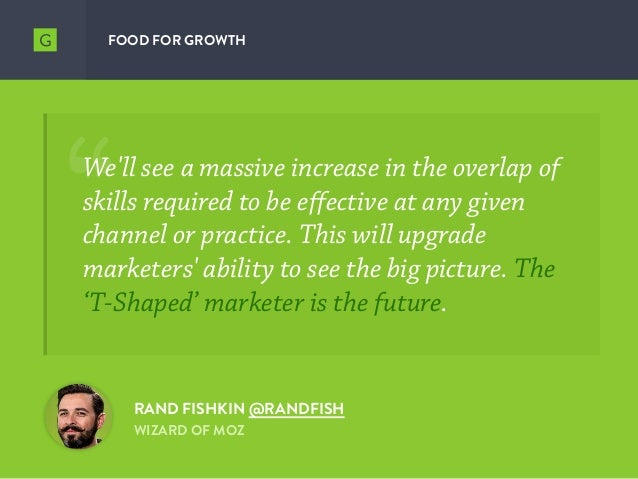 FOOD FOR GROWTH We'll see a massive increase in the overlap of skills required to be effective at any given channel or pra...