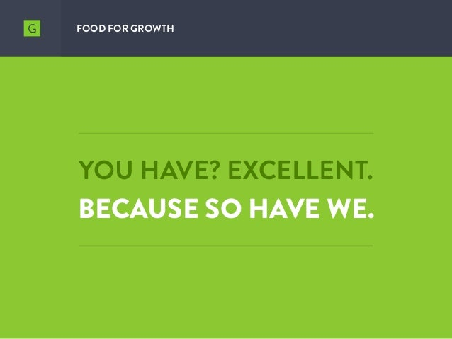 YOU HAVE? EXCELLENT. BECAUSE SO HAVE WE. FOOD FOR GROWTH