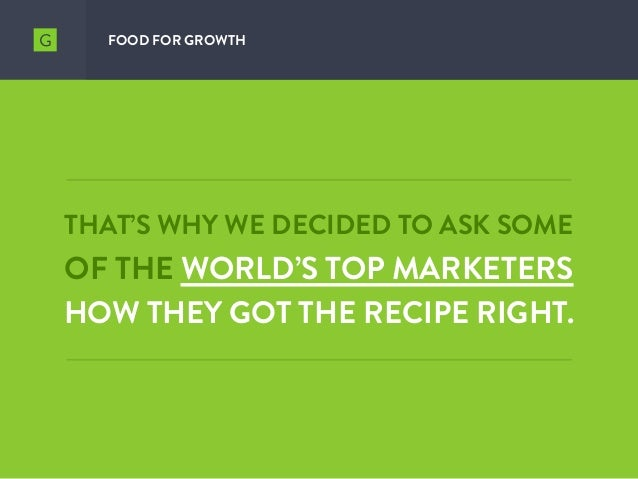 THAT'S WHY WE DECIDED TO ASK SOME OF THE WORLD'S TOP MARKETERS HOW THEY GOT THE RECIPE RIGHT. FOOD FOR GROWTH