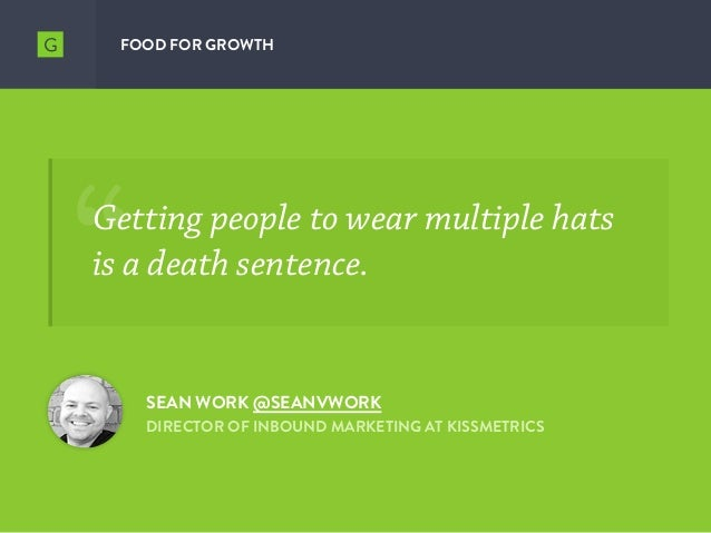 FOOD FOR GROWTH SEAN WORK @SEANVWORK DIRECTOR OF INBOUND MARKETING AT KISSMETRICS Getting people to wear multiple hats is ...