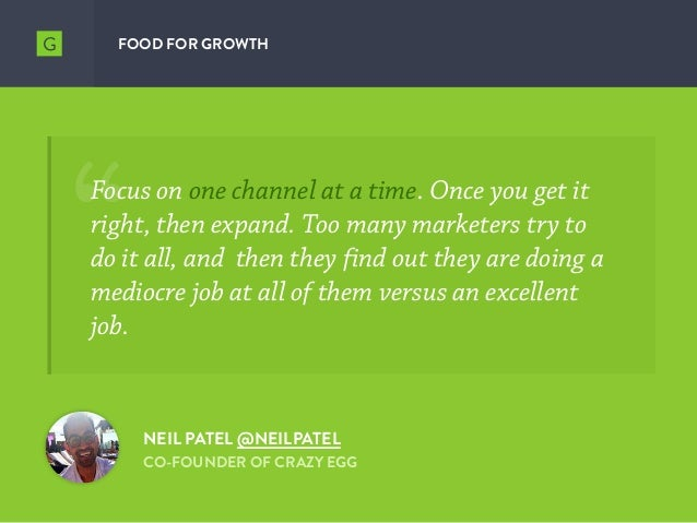 FOOD FOR GROWTH NEIL PATEL @NEILPATEL CO-FOUNDER OF CRAZY EGG Focus on one channel at a time. Once you get it right, then ...