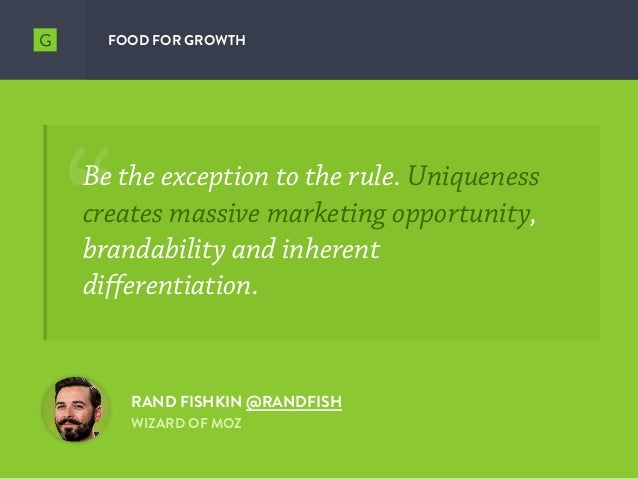 FOOD FOR GROWTH RAND FISHKIN @RANDFISH WIZARD OF MOZ Be the exception to the rule. Uniqueness creates massive marketing op...