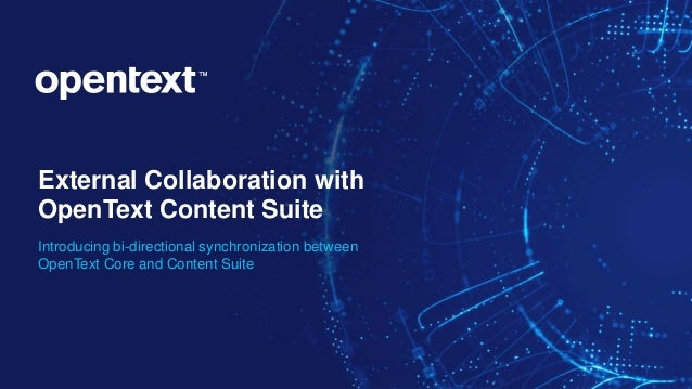 OpenText Confidential. ©2019 All Rights Reserved. 1 External Collaboration with OpenText Content Suite Introducing bi-dire...