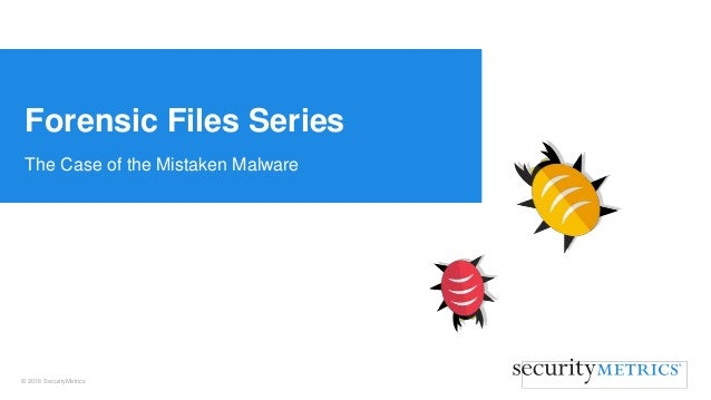 © 2016 SecurityMetrics The Case of the Mistaken Malware Forensic Files Series