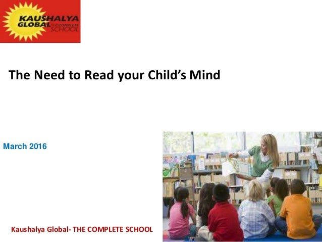 The Need to Read your Child's Mind March 2016 Kaushalya Global- THE COMPLETE SCHOOL